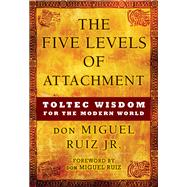 The Five Levels of Attachment by Ruiz, Don Miguel, Jr.; Ruiz, Don Miguel, 9781938289453
