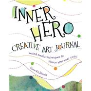 The Inner Hero Creative Art Journal: Mixed-Media Techniques to Silence Your Inner Critic by Mcdonald, Quinn, 9781440329456