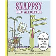 Snappsy the Alligator Did Not Ask to Be in This Book by Falatko, Julie; Miller, Tim, 9780451469458