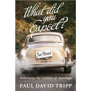 What Did You Expect?: Redeeming the Realities of Marriage by Paul David Tripp, 9781433549458