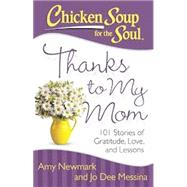 Chicken Soup for the Soul: Thanks to My Mom 101 Stories of Gratitude, Love, and Lessons by Newmark, Amy; Messina, Jo Dee, 9781611599459