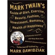 Mark Twain's Guide to Diet, Exercise, Beauty, Fashion, Investment, Romance, Health and Happiness: A Politically Incorrect Self-help Book from America's Greatest Humorist by Dawidziak, Mark, 9781938849459