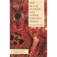 The Black Flower and Other Zapotec Poems by Toledo, Natalia; Sullivan, Clare, 9781939419460