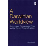 A Darwinian Worldview: Sociobiology, Environmental Ethics and the Work of Edward O. Wilson by Baxter,Brian, 9781138259461
