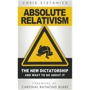 Absolute Relativism: The New Dictatorship and What to Do about It by Stefanick, Chris; Burke, Raymond, 9781933919461
