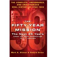 The Fifty-Year Mission: The Next 25 Years: From The Next Generation to J. J. Abrams The Complete, Uncensored, and Unauthorized Oral History of Star Trek by Gross, Edward; Altman, Mark A., 9781250089465