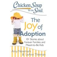 Chicken Soup for the Soul The Joy of Adoption: 101 Stories About Forever Families and Meant-to-Be Kids by Newmark, Amy; Thieman, Leann, 9781611599466