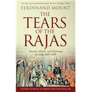 The Tears of the Rajas Mutiny, Money and Marriage in India 1805-1905 by Mount, Ferdinand, 9781471129469