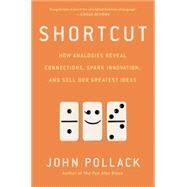 Shortcut: How Analogies Reveal Connections, Spark Innovation, and Sell Our Greatest Ideas by Pollack, John, 9781592409471