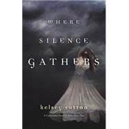 Where Silence Gathers by Sutton, Kelsey, 9780738739472