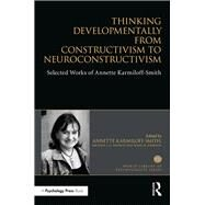 Thinking Developmentally from Constructivism to Neuroconstructivism: Selected Works of Annette Karmiloff-Smith by Karmiloff-Smith; Annette, 9781138699472