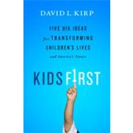 Kids First : Five Big Ideas for Transforming Children's Lives and America's Future by Kirp, David L., 9781586489472