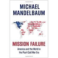Mission Failure America and the World in the Post-Cold War Era by Mandelbaum, Michael, 9780190469474