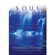 Soul Feast : An Invitation to the Christian Spiritual Life by Thompson, Marjorie J., 9780664229474