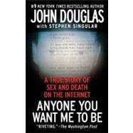 Anyone You Want Me to Be : A True Story of Sex and Death on the Internet by John E. Douglas; Stephen Singular, 9781439189474