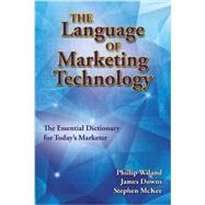 The Language of Marketing Technology: The Essential Reference for Today's Marketer by Wiland, Phillip; Downs, James; Mckee, Stephen, 9781933199474