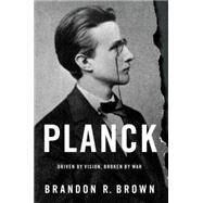 Planck Driven by Vision, Broken by War by Brown, Brandon R., 9780190219475