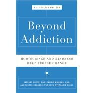 Beyond Addiction How Science and Kindness Help People Change by Foote, Jeffrey; Wilkens, Carrie; Kosanke, Nicole; Higgs, Stephanie, 9781476709475