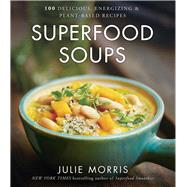 Superfood Soups 100 Delicious, Energizing & Plant-based Recipes by Morris, Julie, 9781454919476