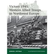 Victory 1945 Western Allied Troops in Northwest Europe by Rottman, Gordon L.; Dennis, Peter, 9781472809476