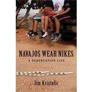 Navajos Wear Nikes : A Reservation Life by Kristofic, Jim, 9780826349477