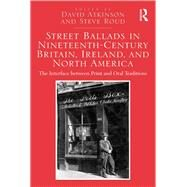 Street Ballads in Nineteenth-Century Britain, Ireland, and North America: The Interface between Print and Oral Traditions by Atkinson,David, 9781138269477