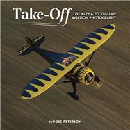 Takeoff The Alpha to Zulu of Aviation Photography by Peterson, Moose, 9780134609478