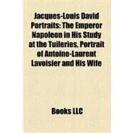Jacques-Louis David Portraits : The Emperor Napoleon in His Study at the Tuileries, Portrait of Antoine-Laurent Lavoisier and His Wife by , 9781157299479