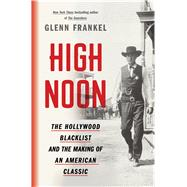 High Noon The Hollywood Blacklist and the Making of an American Classic by Frankel, Glenn, 9781620409480