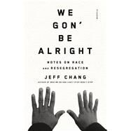 We Gon' Be Alright Notes on Race and Resegregation by Chang, Jeff, 9780312429485