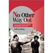 No Other Way Out: States and Revolutionary Movements, 1945–1991 by Jeff Goodwin, 9780521629485