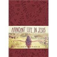 Abundant Life in Jesus by Guthrie, Nancy, 9781496409485