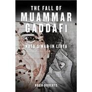 The Fall of Muammar Gaddafi by Roberts, Hugh, 9781844679485