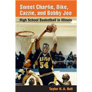 Sweet Charlie, Dike, Cazzie, and Bobby Joe : High School Basketball in Illinois by Bell, Taylor H. A., 9780252029486