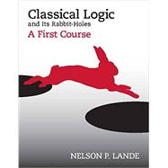 Classical Logic and Its Rabbit Holes: A First Course by Lande, Nelson P., 9781603849487