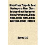 River Class Torpedo Boat Destroyers : River Class Torpedo Boat Destroyer, Hmas Parramatta, Hmas Huon, Hmas Yarra, Hmas Warrego, Hmas Torrens by , 9781157339489