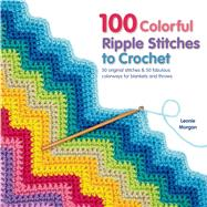 100 Colorful Ripple Stitches to Crochet 50 Original Stitches & 50 Fabulous Colorways for Blankets and Throws by Morgan, Leonie, 9781250049490