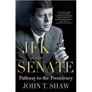 JFK in the Senate: Pathway to the Presidency by Shaw, John T., 9781137279491