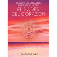 El poder del coraz�n (The Power of the Heart Spanish edition) Encuentra tu verdadero prop�sito en la vida by De Pape, Baptist, 9781476789491