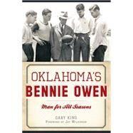 Oklahoma's Bennie Owen: Man for All Seasons by King, Gary; Wilkinson, Jay, 9781626199491