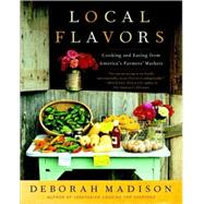 Local Flavors : Cooking and Eating from America's Farmers' Markets by MADISON, DEBORAH, 9780767929493