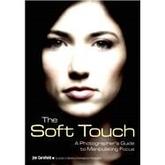 The Soft Touch A Photographer's Guide to Manipulating Focus by Cornfield, Jim, 9781608959495