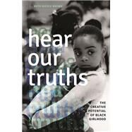 Hear Our Truths: The Creative Potential of Black Girlhood by Brown, Ruth Nicole, 9780252079498