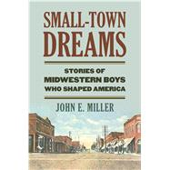 Small-town Dreams: Stories of Midwestern Boys Who Shaped America by Miller, John E., 9780700619498