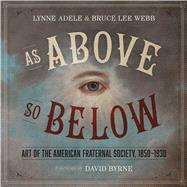As Above, So Below: Art of the American Fraternal Society 1850-1930 by Adele, Lynne; Webb, Bruce Lee, 9780292759503