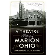 A Theatre History of Marion, Ohio: John Eberson's Palace & Beyond by Hoffman, Scott L., 9781626199507