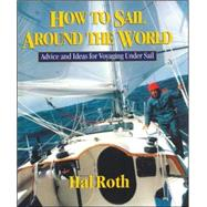 How to Sail Around the World : Advice and Ideas for Voyaging under Sail by Roth, Hal, 9780071429511