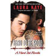Hard to Be Good by Kaye, Laura, 9780062369512