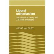 Liberal Utilitarianism: Social Choice Theory and J. S. Mill's Philosophy by Jonathan Riley, 9780521109512
