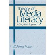 Theory of Media Literacy : A Cognitive Approach by W. James Potter, 9780761929512